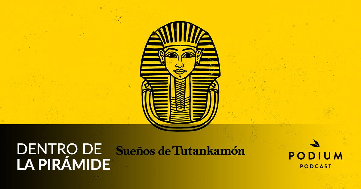 E01 – Sueños de Tutankhamón   Dentro de la pirámide   Temporada 01   Podium Podcast