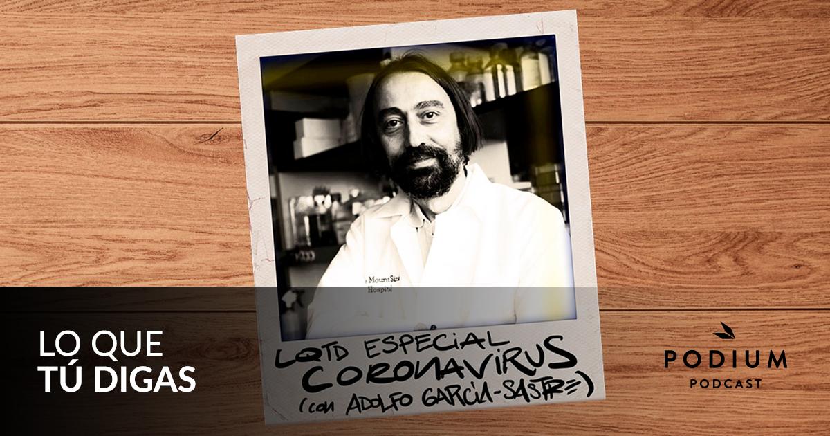 LQTD Especial coronavirus (con Adolfo García-Sastre) | Lo que tú digas | Temporada 02 | Podium Podcast