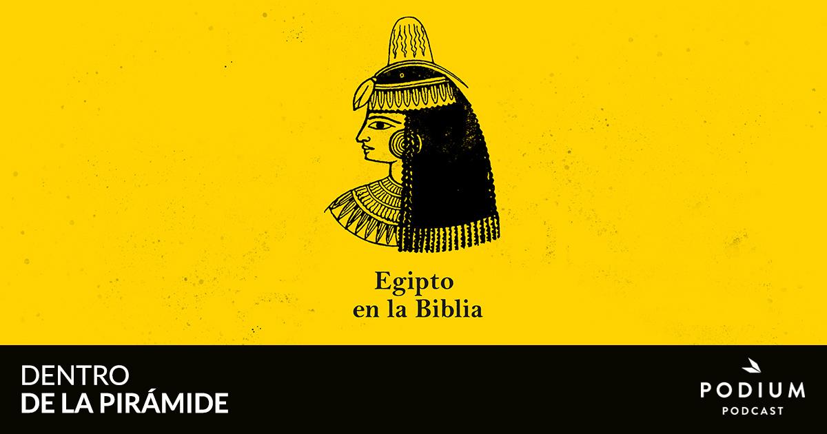 E09 – Egipto y la Biblia   Dentro de la pirámide   Temporada 01   Podium Podcast
