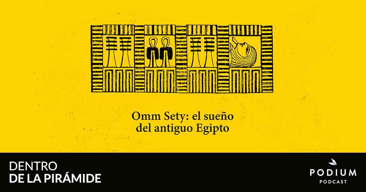 Omm Seti: el sueño del antiguo Egipto | Dentro de la pirámide | Podium Podcast